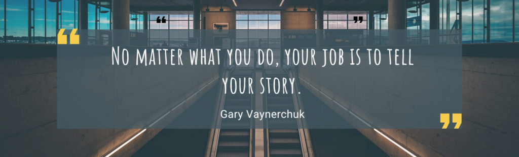 No matter what you do, your job is to tell your story