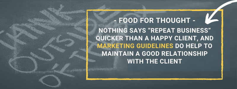 """Nothing says """"repeat business"""" quicker than a happy client, and marketing guidelines do help to maintain a good relationship with the client"""
