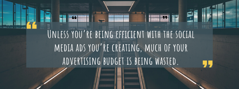 Unless you're being efficient with the social media ads you're creating, much of your advertising budget is being wasted.