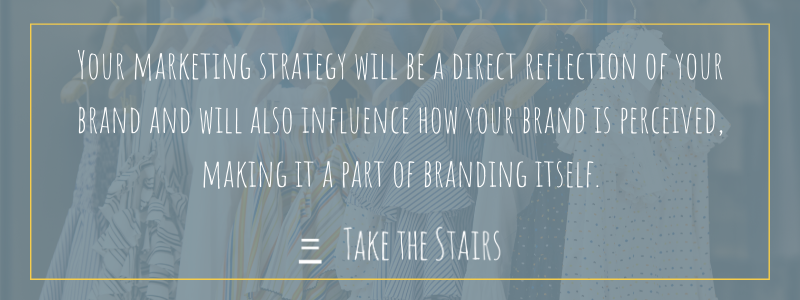 Your marketing strategy will be a direct reflection of your brand and will also influence how your brand is perceived, making it a part of branding itself.