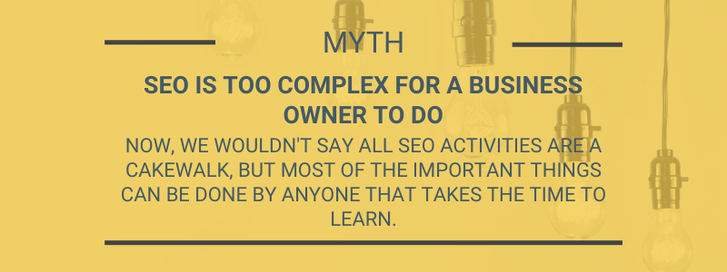 Myth SEO is too complex for a business owner to do. Now, we wouldn't say all SEO activities are a cakewalk, but most of the important things can be done by anyone that takes the time to learn.