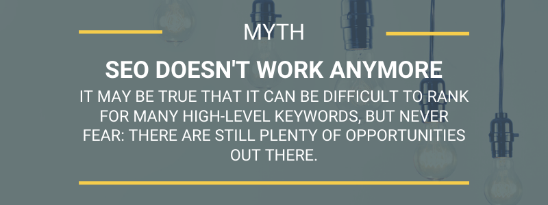 Myth SEO doesn't work anymore.It may be true that it can be difficult to rank for many high-level keywords, but never fear: there are still plenty of opportunities out there.