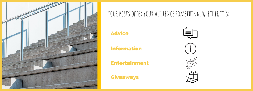 Your posts offer your audience something, whether it's: advice, information, entertainment, giveaways.