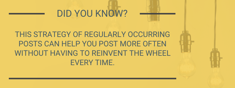 Did you know? This strategy if regularly occurring posts can help you post more often without having to reinvent the wheel every time.