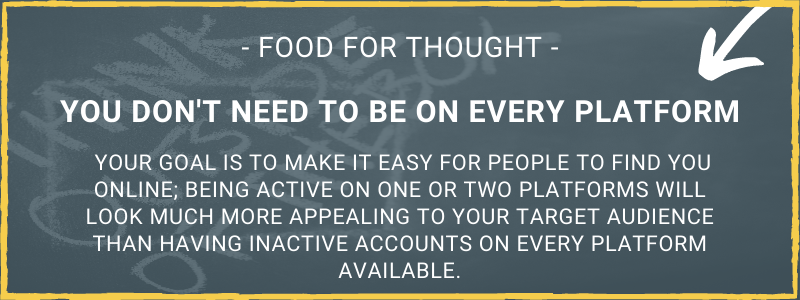 Food for thought. You don't need to be on every platform. Your goal is to make it easy for people to find you online; being active on one or two platforms will look much more appealing to your target audience than having inactive accounts on every platform available.