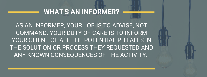 What's an informer? As an informer, your job is to advise, not command. Your duty of care is to inform your client of all the potential pitfalls in the solution or process they requested and any known consequences of the activity.