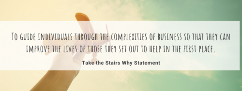 To guide individuals through the complexities of business so that they can improve the lives of those they set out to help in the first place. The Take the Stairs Why Statement